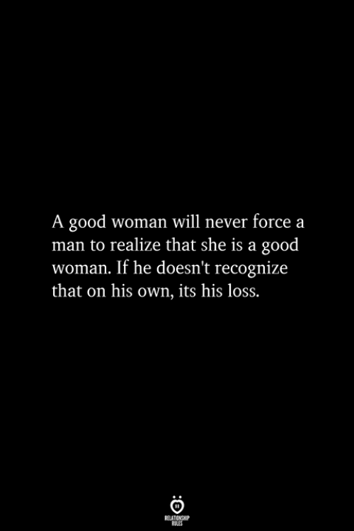 A Good Woman: A good woman will never forcea  man to realize that she is a good  woman. If he doesn't recognize  that on his own, its his loss.