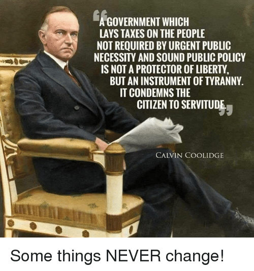 calvin coolidge: A GOVERNMENT WHICH  LAYS TAXES ON THE PEOPLE  NOT REQUIRED BY URGENT PUBLIC  NECESSITY AND SOUND PUBLIC POLICY  IS NOT A PROTECTOR OF LIBERTY  BUT AN INSTRUMENT OF TYRANNY  IT CONDEMNS THE  CITIZEN TO SERVITUDE  CALVIN COOLIDGE Some things NEVER change!
