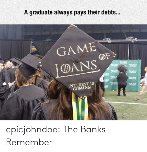 Banks: A graduate always pays their debts...  GAME  DANS  INTEREST IS  COMING epicjohndoe:  The Banks Remember