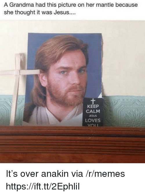 Keep Calm: A Grandma had this picture on her mantle because  she thought it was Jesus...  KEEP  CALM  JESUS  LOVES It's over anakin via /r/memes https://ift.tt/2EphliI