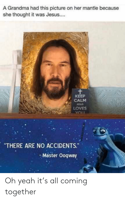 """oh yeah: A Grandma had this picture on her mantle because  she thought it was Jesus..  KEEP  CALM  ESUS  LOVES  YOUL  """"THERE ARE NO ACCIDENTS.""""  - Master Oogway Oh yeah it's all coming together"""