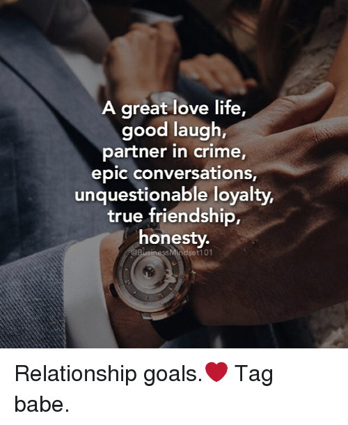 conversating: A great love life,  good laugh,  partner in crime,  epic conversations,  unquestionable loyalty,  true friendship,  honesty.  @BusinessMindset 101 Relationship goals.❤ Tag babe.