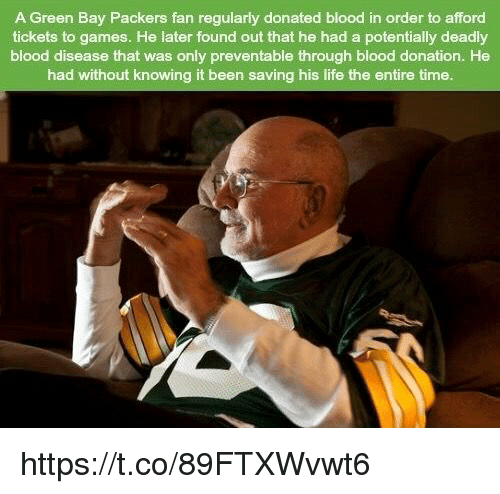 Green Bay Packers: A Green Bay Packers fan regularly donated blood in order to afford  tickets to games. He later found out that he had a potentially deadly  blood disease that was only preventable through blood donation. He  had without knowing it been saving his life the entire time. https://t.co/89FTXWvwt6