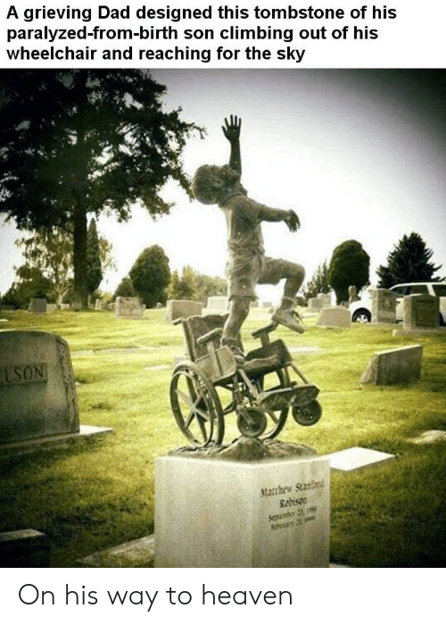 Climbing, Dad, and Heaven: A grieving Dad designed this tombstone of his  paralyzed-from-birth son climbing out of his  wheelchair and reaching for the sky  LSON  Matthew Stanford  Redison  Sepenber 23 On his way to heaven