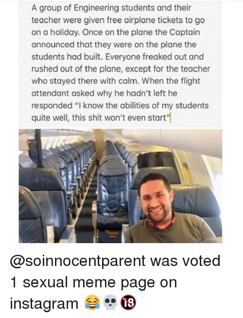 """Instagram, Meme, and Memes: A group of Engineering students and their  teacher were given free airplane tickets to go  on a holiday. Once on the plane the Captain  announced that they were on the plane the  students had built. Everyone freaked out and  rushed out of the plane, except for the teacher  who stayed there with calm. When the flight  attendant asked why he hadn't left he  responded """"I know the abilities of my students  quite well, this shit won't even start'"""" @soinnocentparent was voted 1 sexual meme page on instagram 😂💀🔞"""
