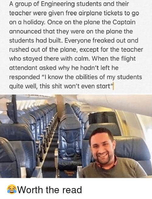 """Memes, Shit, and Teacher: A group of Engineering students and their  teacher were given free airplane tickets to go  on a holiday. Once on the plane the Captain  announced that they were on the plane the  students had built. Everyone freaked out and  rushed out of the plane, except for the teacher  who stayed there with calm. When the flight  attendant asked why he hadn't left he  responded """"I know the abilities of my students  quite well, this shit won't even start"""" 😂Worth the read"""