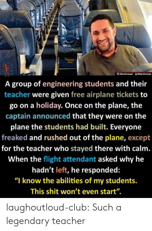 "legendary: A group of engineering students and their  teacher were given free airplane tickets to  go on a holiday. Once on the plane, the  captain announced that they were on the  plane the students had built. Everyone  freaked and rushed out of the plane, except  for the teacher who stayed there with calm.  When the flight attendant asked why he  hadn't left, he responded:  ""I know the abilities of my students.  This shit won't even start"". laughoutloud-club:  Such a legendary teacher"