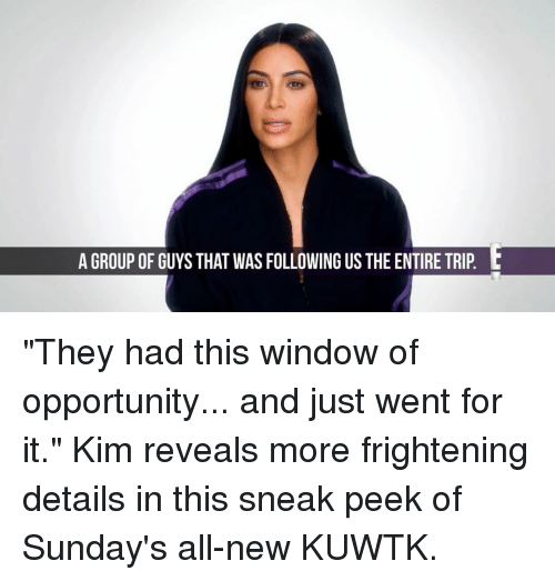 "sneak peek: A GROUP OF GUYS THAT WASFOLLOWING US THE ENTIRE TRIP L ""They had this window of opportunity... and just went for it."" Kim reveals more frightening details in this sneak peek of Sunday's all-new KUWTK."