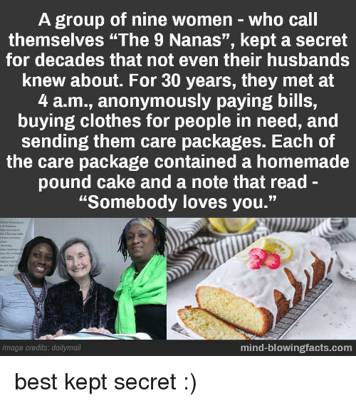 """Clothes, Best, and Cake: A group of nine women-who call  themselves """"The 9 Nanas"""", kept a secret  for decades that not even their husbands  knew about. For 30 years, they met at  4 a.m., anonymously paying bills,  buying clothes for people in need, and  sending them care packages. Each of  the care package contained a homemade  pound cake and a note that read-  """"Somebody loves you.""""  hip movemcet  the Christian aith  chness of many  alues  divernity  ther members  ties for womes  and puser  m and dignity  Image credits: dailymail  mind-blowingfacts.com best kept secret :)"""