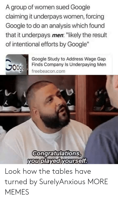 """Sued: A group of women sued Google  claiming it underpays women, forcing  Google to do an analysis which found  that it underpays men: """"likely the result  of intentional efforts by Google""""  Google Study to Address Wage Gap  Finds Company Is Underpaying Men  freebeacon.com  Congratulations  you played yourself Look how the tables have turned by SurelyAnxious MORE MEMES"""