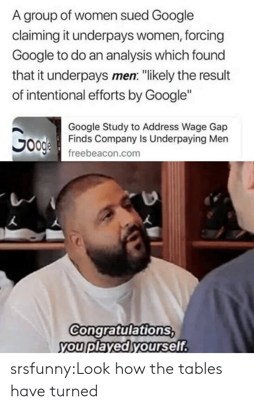 "Congratulations You Played Yourself, Google, and Tumblr: A group of women sued Google  claiming it underpays women, forcing  Google to do an analysis which found  that it underpays men: ""likely the result  of intentional efforts by Google""  Google Study to Address Wage Gap  Finds Company Is Underpaying Men  freebeacon.com  Congratulations  you played yourself srsfunny:Look how the tables have turned"