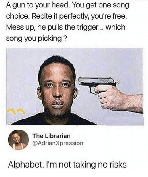 librarian: A gun to your head. You get one song  choice. Recite it perfectly, you're free.  Mess up, he pulls the trigger... which  song you picking?  The Librarian  @AdrianXpression  Alphabet. I'm not taking no risk:s