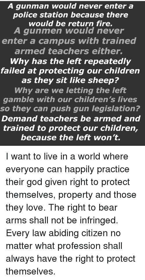 Law Abiding Citizen: A gunman would never enter a  police station because there  would be return fire.  A gunmen would never  enter a campus with trained  armed teachers either.  Why has the left repeatedly  failed at protecting our children  as they sit like sheep?  Why are we letting the left  gamble with our children's lives  so they can push gun legislation?  Demand teachers be armed and  trained to protect our children,  because the left won't. I want to live in a world where everyone can happily practice their god given right to protect themselves, property and those they love. The right to bear arms shall not be infringed. Every law abiding citizen no matter what profession shall always have the right to protect themselves.