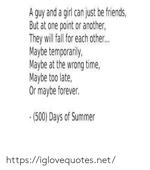 Fall, Friends, and Summer: A guy and a girl can just be friends,  But at one point or another,  They will fall for each other..  Maybe temporarily,  Maybe at the wrong time,  Maybe too late  Or maybe forever.  (500) Days of Summer https://iglovequotes.net/