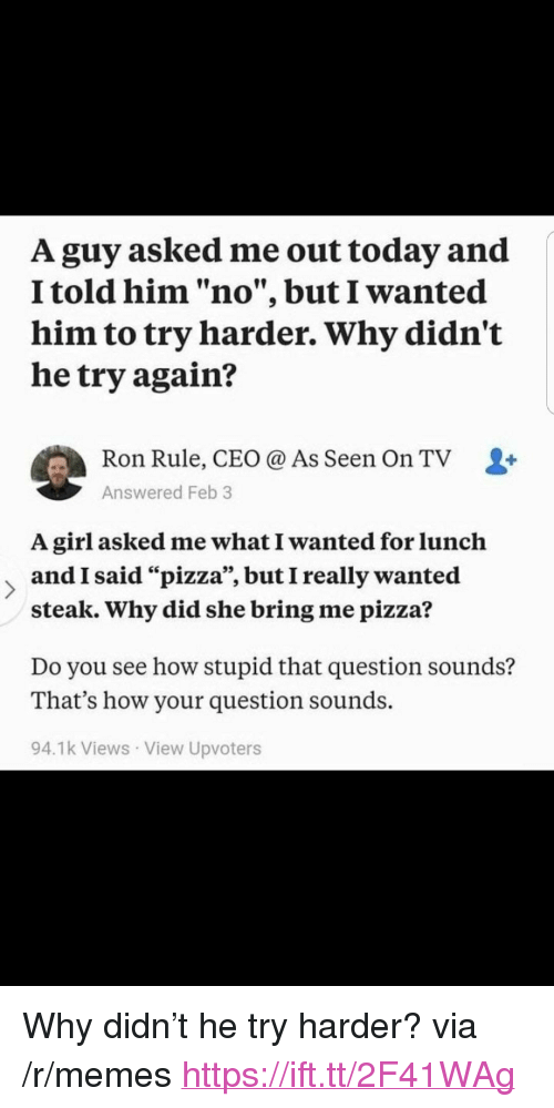 """Try Harder: A guy asked me out today and  I told him """"no"""", but I wanted  him to try harder. Why didn't  he try again?  Ron Rule, CEO @ As Seen On TV L+  Answered Feb 3  A girl asked me what I wanted for lunclh  and I said """"pizza"""", but I really wanted  steak. Why did she bring me pizza?  Do you see how stupid that question sounds?  That's how your question sounds.  94.1k Views View Upvoters <p>Why didn&rsquo;t he try harder? via /r/memes <a href=""""https://ift.tt/2F41WAg"""">https://ift.tt/2F41WAg</a></p>"""