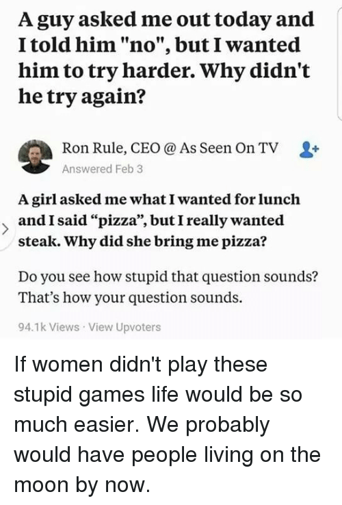 """Try Harder: A guy asked me out today and  I told him """"no"""", but I wanted  him to try harder. Why didn't  he try again?  Ron Rule, CEO @ As Seen On TV  Answered Feb 3  A girl asked me what I wanted for lunch  andI said """"pizza"""", butI really wanted  95  steak. Why did she bring me pizza?  Do you see how stupid that question sounds?  That's how your question sounds.  94.1k Views View Upvoters If women didn't play these stupid games life would be so much easier. We probably would have people living on the moon by now."""