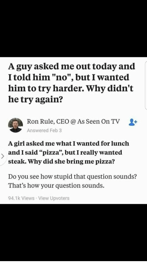 """Try Harder: A guy asked me out today and  I told him """"no"""", but I wanted  him to try harder. Why didn't  he try again?  Ron Rule, CEO @ As Seen On TV L+  Answered Feb 3  A girl asked me what I wanted for lunclh  and I said """"pizza"""", but I really wanted  steak. Why did she bring me pizza?  Do you see how stupid that question sounds?  That's how your question sounds.  94.1k Views View Upvoters"""