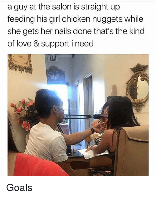Goals, Love, and Memes: a guy at the salon is straight up  feeding his girl chicken nuggets while  she gets her nails done that's the kind  of love & support i need  EXT Goals