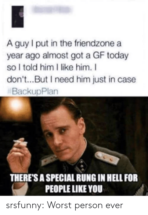 just in case: A guy I put in the friendzone a  year ago almost got a GF today  so I told him I like him. I  don't...But I need him just in case  #BackupPlan  THERE'S A SPECIAL RUNG IN HELL FOR  PEOPLE LIKE YOU srsfunny:  Worst person ever