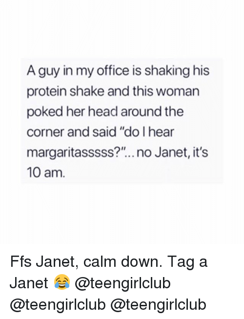 """Head, Protein, and Girl: A guy in my office is shaking his  protein shake and this woman  poked her head around the  corner and said """"do I hear  margaritasssss?"""".. no Janet, it's  10 am. Ffs Janet, calm down. Tag a Janet 😂 @teengirlclub @teengirlclub @teengirlclub"""