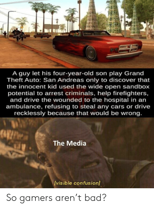 Bad, Cars, and Discover: A guy let his four-year-old son play Grand  Theft Auto: San Andreas only to discover that  the innocent kid used the wide open sandbox  potential to arrest criminals, help firefighters,  and drive the wounded to the hospital in an  ambulance, refusing to steal any cars or drive  recklessly because that would be wrong.  The Media  [vis ible confusion) So gamers aren't bad?