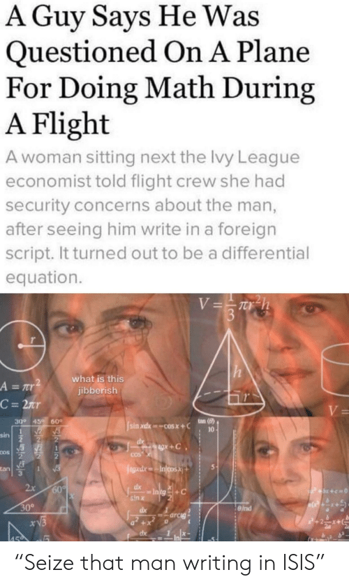 """a&r: A Guy Says He Was  Questioned On A Plane  For Doing Math During  A Flight  A woman sitting next the lvy League  economist told flight crew she had  security concerns about the man,  after seeing him write in a foreign  script. It turned out to be a differential  equation.  V=Th  3  what is this  jibberish  A = r  C = 2nr  V=  ton (8)  30° 45  60  sin xdx cosx+C  10  sin  gx+C  COS  COS  egad.xIncosX  tan  1  2x  60%  dx  P+x+c=0  sin x  30°  dx  =arcig  xV3  +  dx  459 """"Seize that man writing in ISIS"""""""