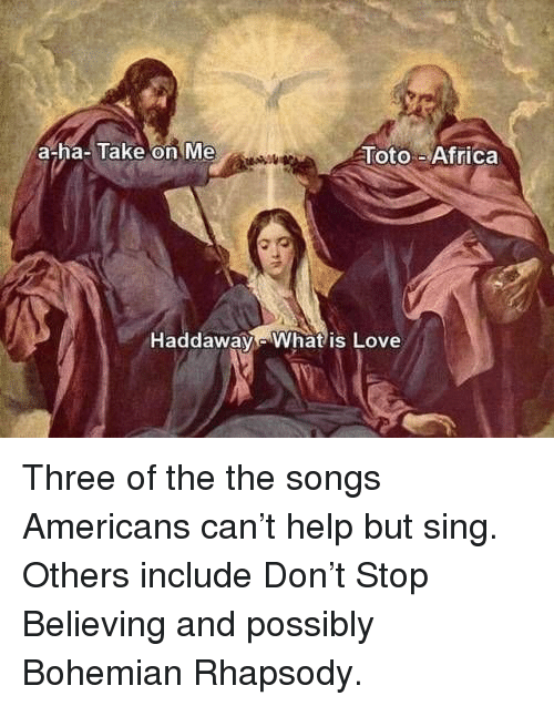 toto: a-ha-Take on Me  Toto-Africa  Haddaway Whatis Love Three of the the songs Americans can't help but sing. Others include Don't Stop Believing and possibly Bohemian Rhapsody.