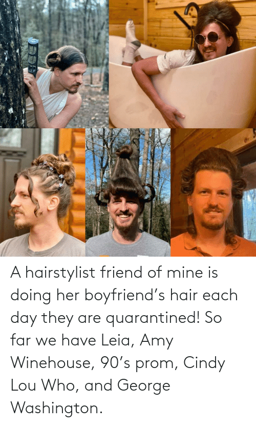 friend: A hairstylist friend of mine is doing her boyfriend's hair each day they are quarantined! So far we have Leia, Amy Winehouse, 90's prom, Cindy Lou Who, and George Washington.