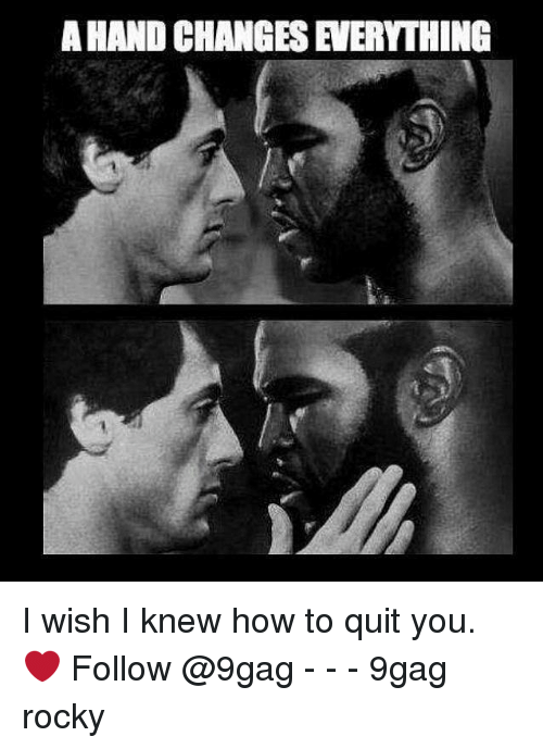 Quit You: A HAND CHANGES EVERYTHING I wish I knew how to quit you. ❤️ Follow @9gag - - - 9gag rocky