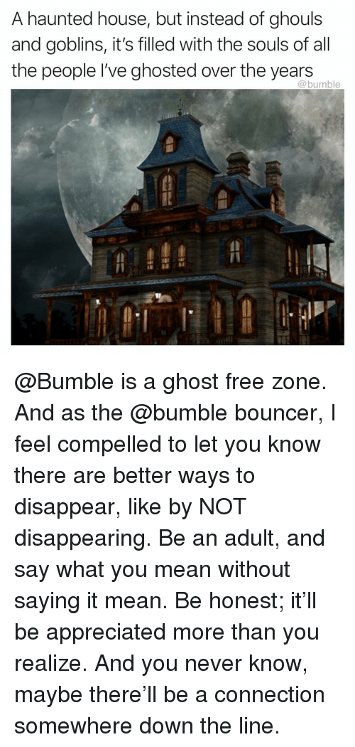 Compelled: A haunted house, but instead of ghouls  and goblins, it's filled with the souls of all  the people I've ghosted over the years  @bumble @Bumble is a ghost free zone. And as the @bumble bouncer, I feel compelled to let you know there are better ways to disappear, like by NOT disappearing. Be an adult, and say what you mean without saying it mean. Be honest; it'll be appreciated more than you realize. And you never know, maybe there'll be a connection somewhere down the line.