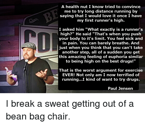 """Bean Bagged: A health nut I know tried to convince  me to try long distance running by  saying that I would love it once I have  my first runner's high.  I asked him """"What exactly is a runner's  high?"""" He said """"That's when you push  your body to it's limit  You feel sick and  in pain. You can barely breathe. And  just when you think that you can't take  another step, all of a sudden you get  this amazing feeling of euphoria similar  to being high on the best drugs!""""  That is the worst argument for exercise  EVER! Not only am I now terrified of  running...I kind of want to try drugs.  Paul Jensen I break a sweat getting out of a bean bag chair."""