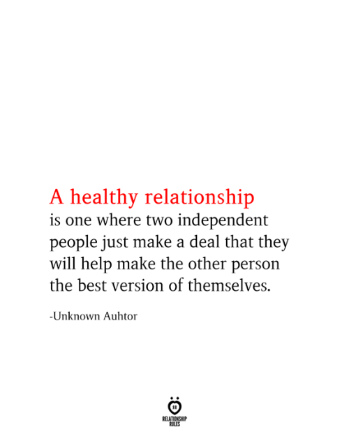Relationship Rules: A healthy relationship  is one where two independent  people just make a deal that they  will help make the other person  the best version of themselves.  -Unknown Auhtor  RELATIONSHIP  RULES