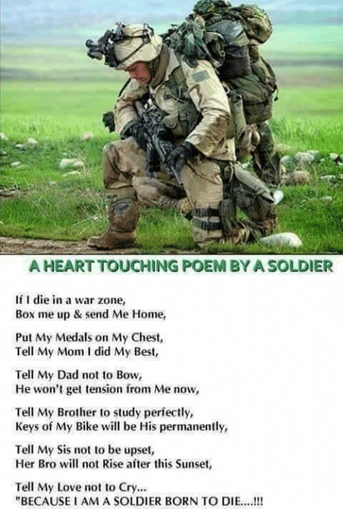 "Born to Die, Dad, and Love: A HEART TOUCHING POEM BYASOLDIER  If I die in a war zone,  Box me up & send Me Home,  Put My Medals on My Chest,  Tell My Mom I did My Best,  Tell My Dad not to Bow,  He won't get tension from Me now,  Tell My Brother to study perfectly  Keys of My Bike will be His permanently,  Tell My Sis not to be upset,  Her Bro will not Rise ater this Sunset,  Tell My Love not to Cry...  ""BECAUSE I AM A SOLDIER BORN TO DIE.. !!!"