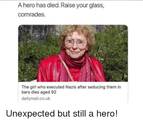 Girl, Hero, and Glass: A hero has died. Raise your glass,  comrades.  The girl who executed Nazis after seducing them in  bars dies aged 92  dailymail.co.uk Unexpected but still a hero!