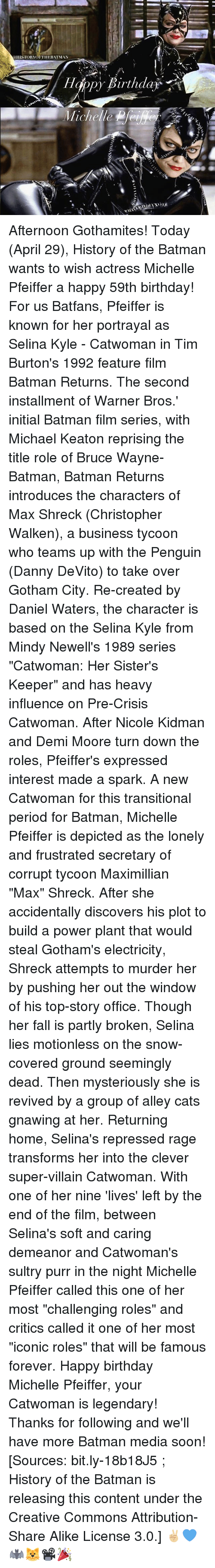 """super villain: a HISTORYOF THE BATMAN  Happy Birthda Afternoon Gothamites! Today (April 29), History of the Batman wants to wish actress Michelle Pfeiffer a happy 59th birthday! For us Batfans, Pfeiffer is known for her portrayal as Selina Kyle - Catwoman in Tim Burton's 1992 feature film Batman Returns. The second installment of Warner Bros.' initial Batman film series, with Michael Keaton reprising the title role of Bruce Wayne-Batman, Batman Returns introduces the characters of Max Shreck (Christopher Walken), a business tycoon who teams up with the Penguin (Danny DeVito) to take over Gotham City. Re-created by Daniel Waters, the character is based on the Selina Kyle from Mindy Newell's 1989 series """"Catwoman: Her Sister's Keeper"""" and has heavy influence on Pre-Crisis Catwoman. After Nicole Kidman and Demi Moore turn down the roles, Pfeiffer's expressed interest made a spark. A new Catwoman for this transitional period for Batman, Michelle Pfeiffer is depicted as the lonely and frustrated secretary of corrupt tycoon Maximillian """"Max"""" Shreck. After she accidentally discovers his plot to build a power plant that would steal Gotham's electricity, Shreck attempts to murder her by pushing her out the window of his top-story office. Though her fall is partly broken, Selina lies motionless on the snow-covered ground seemingly dead. Then mysteriously she is revived by a group of alley cats gnawing at her. Returning home, Selina's repressed rage transforms her into the clever super-villain Catwoman. With one of her nine 'lives' left by the end of the film, between Selina's soft and caring demeanor and Catwoman's sultry purr in the night Michelle Pfeiffer called this one of her most """"challenging roles"""" and critics called it one of her most """"iconic roles"""" that will be famous forever. Happy birthday Michelle Pfeiffer, your Catwoman is legendary! Thanks for following and we'll have more Batman media soon! [Sources: bit.ly-18b18J5 ; History of the Batman is releasing this conte"""
