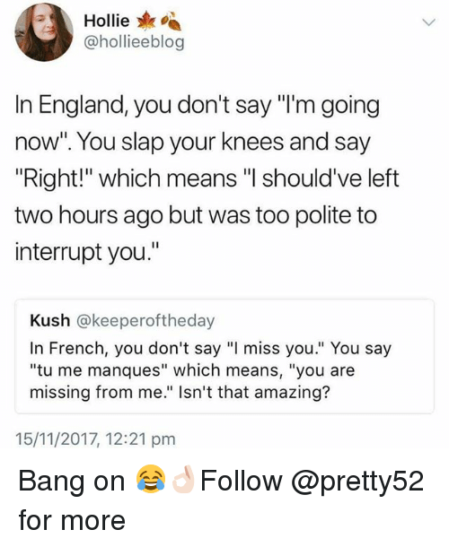 "Hollie: A Hollie  @hollieeblog  In England, you don't say ""l'm going  now"". You slap your knees and say  ""Right!"" which means ""I should've left  two hours ago but was too polite to  interrupt you.""  Kush @keeperoftheday  In French, you don't say ""I miss you."" You say  ""tu me manques"" which means, ""you are  missing from me."" Isn't that amazing?  15/11/2017, 12:21 pm Bang on 😂👌🏻Follow @pretty52 for more"
