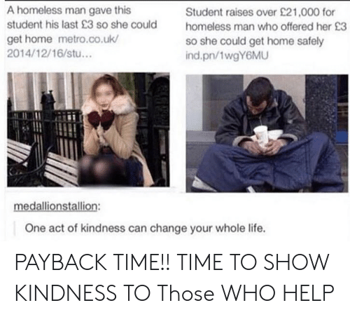 homeless man: A homeless man gave this  student his last 23 so she could  get home metro.co.uk/  2014/12/16/stu...  Student raises over £21,000 for  homeless man who offered her 23  so she could get home safely  ind.pn/1wgY6MU  One act of kindness can change your whole life. PAYBACK TIME!! TIME TO SHOW KINDNESS TO Those WHO HELP