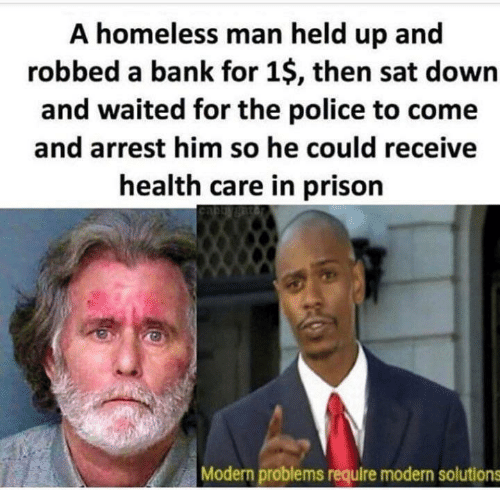 homeless man: A homeless man held up and  robbed a bank for 1$, then sat down  and waited for the police to come  and arrest him so he could receive  health care in prison  Modern problems require modern solutions
