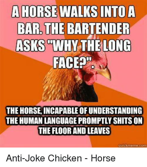 "joke chicken: A HORSE WALKS INTOA  BAR, THE BARTENDER  ASKS  ""WHY THELONG  FACE  THE HORSE INCAPABLE OF UNDERSTANDING  THE HUMAN LANGUAGE PROMPTLY SHITS ON  THE FLOOR AND LEAVES  quickmeme.com"