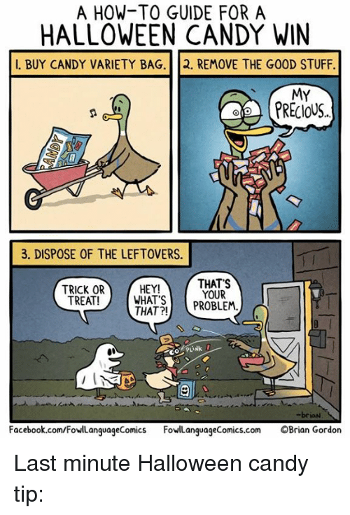 Candy, Facebook, and Halloween: A HOW-TO GUIDE FOR A  HALLOWEEN CANDY WIN  I. BUY CANDY VARIETY BAG.2. REMOVE THE GOOD STUFF.  MY  3. DISPOSE OF THE LEFTOVERS.  TRICK OR  TREAT!  HEY!  WHATSPROBLEM.  THAT?!  THAT'S  YOUR  PLI  -brian  Facebook.com/FowllanguageComics FowllanguageComics.com OBrian Gordon Last minute Halloween candy tip:
