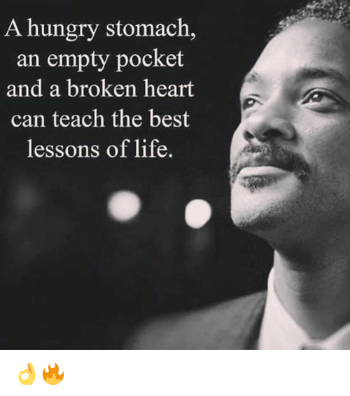 stomache: A hungry stomach,  an empty pocket  and a broken heart  can teach the best  lessons of life. 👌🔥