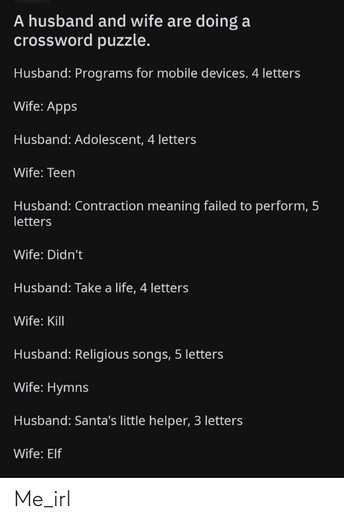 Apps: A husband and wife are doing a  crossword puzzle.  Husband: Programs for mobile devices. 4 letters  Wife: Apps  Husband: Adolescent, 4 letters  Wife: Teen  Husband: Contraction meaning failed to perform, 5  letters  Wife: Didn't  Husband: Take a life, 4 letters  Wife: Kill  Husband: Religious songs, 5 letters  Wife: Hymns  Husband: Santa's little helper, 3 letters  Wife: Elf Me_irl
