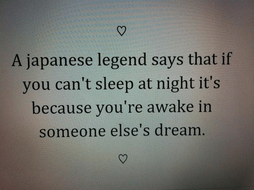 Japanese, Sleep, and Legend: A japanese legend says that if  you can't sleep at night it's  because you're awake in  someone else's dream.
