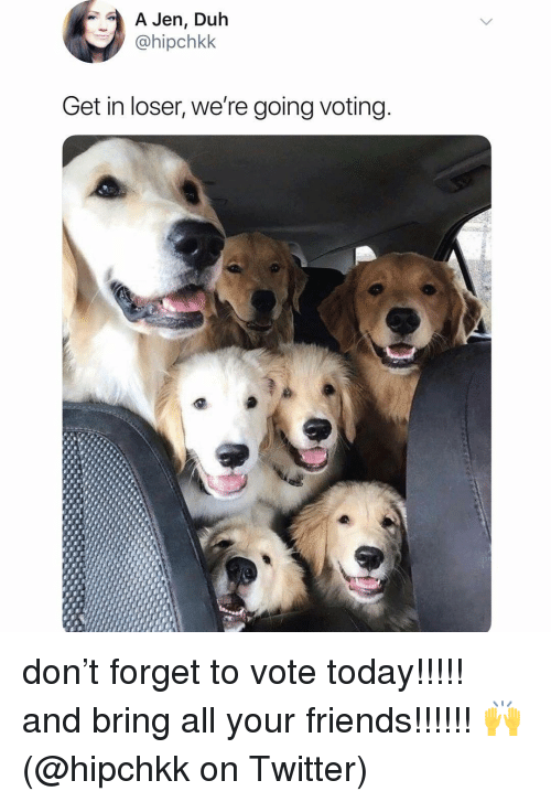Friends, Memes, and Twitter: A Jen, Duh  @hipchkk  Get in loser, we're going voting don't forget to vote today!!!!! and bring all your friends!!!!!! 🙌 (@hipchkk on Twitter)