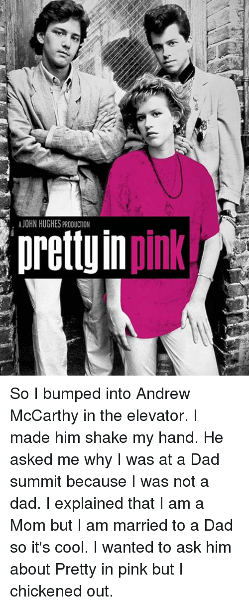 Pretty in Pink: A JOHN HUGHES PRODUCTION  pink  prettyIn So I bumped into Andrew McCarthy in the elevator. I made him shake my hand. He asked me why I was at a Dad summit because I was not a dad. I explained that I am a Mom but I am married to a Dad so it's cool. I wanted to ask him about Pretty in pink but I chickened out.