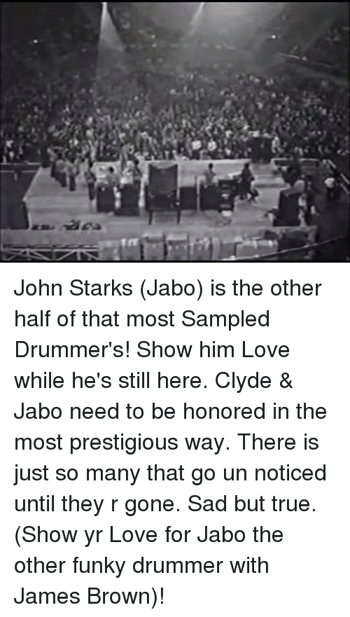 Drummers: ,A John Starks (Jabo) is the other half of that most Sampled Drummer's! Show him Love while he's still here. Clyde & Jabo need to be honored in the most prestigious way. There is just so many that go un noticed until they r gone. Sad but true. (Show yr Love for Jabo the other funky drummer with James Brown)!