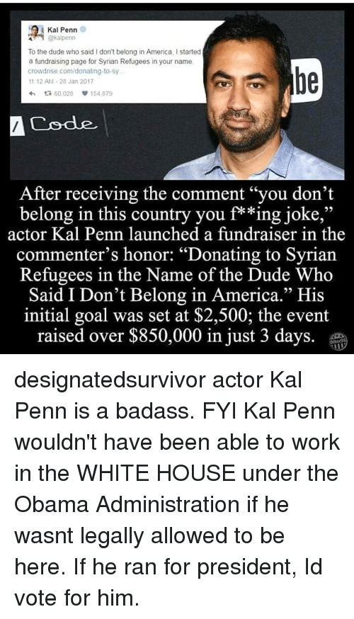 """Syrian Refugees: A Kal Penn  @kal penn  To the dude who said I don't belong in America, l started  a fundraising page for Syrian Refugees in your name.  crowd rise.com/donating-to-sy  11:12 AM 28 Jan 2017  4h t R, 60.028  154.879  A Code  After receiving the comment """"you don't  belong in this country you f**ing joke,""""  actor Kal Penn launched a fundraiser in the  commenter's honor: """"Donating to Syrian  Refugees in the Name of the Dude Who  Said I Don't Belong in America."""" His  initial goal was set at $2,500; the event  raised over $850,000 in just 3 days designatedsurvivor actor Kal Penn is a badass. FYI Kal Penn wouldn't have been able to work in the WHITE HOUSE under the Obama Administration if he wasnt legally allowed to be here. If he ran for president, Id vote for him."""
