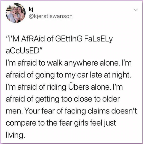 """Being Alone, Girls, and Memes: a ki  @kjerstiswanson  i'M AfRAid of GEttlnG FaLsELy  aCcUsED""""  I'm afraid to walk anywhere alone. l'm  afraid of going to my car late at night.  I'm afraid of riding Ubers alone. I'm  afraid of getting too close to older  men. Your fear of facing claims doesn't  compare to the fear girls feel just  living"""