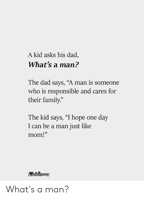 """Dad, Family, and Memes: A kid asks his dad,  What's a man?  The dad says, """"A man is someone  who is responsible and cares for  their family.""""  The kid says, """"I hope one day  I can be a man just like  mom!"""" What's a man?"""