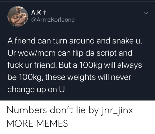 Dank, Memes, and Target: A.Kt  @ArmzKorleone  A friend can turn around and snake u.  Ur wcw/mcm can flip da script and  fuck ur friend. But a 100kg will always  be 100kg, these weights will never  change up on U  > Numbers don't lie by jnr_jinx MORE MEMES